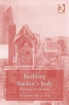 Building Ruskin's Italy: Watching Architecture - Stephen Kite