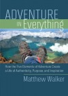 Adventure in Everything: How the Five Elements of Adventure Create a Life of Authenticity, Purpose, and Inspiration - Matthew Walker, Michael Port