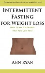 Intermittent Fasting For Weight Loss: How I Lost 55 Pounds And YOU Can Too! - Ann Ryan