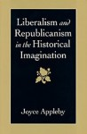 Liberalism And Republicanism In The Historical Imagination - Joyce Appleby