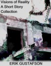 Visions of Reality: A Short Story Collection - Erik Gustafson