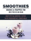 Smoothies, Shakes and Frappes: 752 Revitalising and Nourishing Drinks - Susan Brian