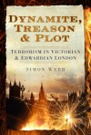 Dynamite, Treason & Plot: Terrorism in Victorian & Edwardian London - Simon Webb