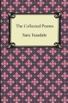 The Collected Poems of Sara Teasdale (Sonnets to Duse and Other Poems, Helen of Troy and Other Poems, Rivers to the Sea, Love Songs, and Flame and Sha - Sara Teasdale