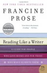 Reading Like a Writer: A Guide for People Who Love Books and for Those Who Want to Write Them - Francine Prose