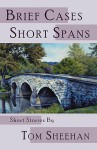 Brief Cases, Short Spans - Tom Sheehan