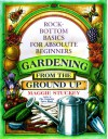 Gardening from the Ground Up: Rock-Bottom Basics for Absolute Beginners - Maggie Stuckey