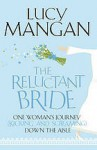 The Reluctant Bride: One Woman's Journey (Kicking And Screaming) Down The Aisle - Lucy Mangan