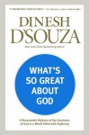 What's So Great about God: A Reasonable Defense of the Goodness of God in a World Filled with Suffering - Dinesh D'Souza