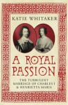 A Royal Passion: The Turbulent Marriage of Charles I and Henrietta Maria - Katie Whitaker
