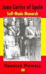 Juan Carlos of Spain: Self-Made Monarch - Charles T. Powell