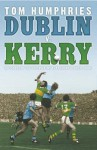Dublin V. Kerry: The Story Of The Epic Rivalry That Challenged Irish Sport - Tom Humphries