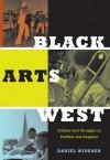 Black Arts West: Culture and Struggle in Postwar Los Angeles - Daniel Widener