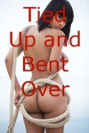 Tied Up and Bent Over: Five Stories of Erotic Bondage - Angela Ward, Connie Hastings, Nycole Folk, Sarah Blitz, Amy Dupont