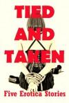 Tied and Taken: Five Rough Bondage Erotica Stories - Maggie Fremont, Toni Slight, Casey Strackner, Constance Slight, Sonata Sorento