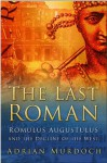 The Last Roman: Romulus Augustulus and the Decline of the West - Adrian Murdoch