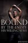 Bound by the Enemy: His Willing Slave - Jessi Bond