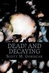 Dead and Decaying - Scott M. Goriscak
