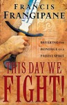 This Day We Fight!: Breaking the Bondage of a Passive Spirit - Francis Frangipane