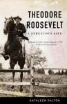 Theodore Roosevelt: A Strenuous Life - Kathleen Dalton