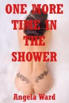 One More Time in the Shower: An Explicit Erotica Story - Angela Ward