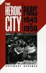 The Heroic City: Paris, 1945-1958 - Rosemary Wakeman