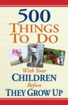 500 Things to Do With Your Children Before They Grow Up - Linda Williams Aber, Corey McKenzie Aber