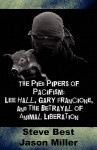 Pied Pipers of Pacifism: Lee Hall, Gary Francione and the Betrayal of Animal Liberation - Steven Best, Jason Miller