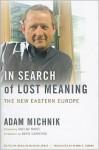 In Search of Lost Meaning: The New Eastern Europe - Adam Michnik, Irena Grudzińska-Gross, Roman S. Czarny