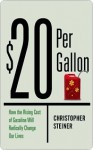 $20 Per Gallon: How the Rising Cost of Gasoline Will Radically Change Our Lives - Christopher Steiner