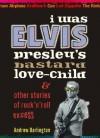 I Was Elvis Presley's Bastard Love-Child: & Other Stories of Rock'n'roll Excess - Andrew Darlington