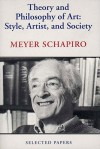 Theory and Philosophy of Art: Style, Artist, and Society, Selected Papers Volume IV - Meyer Schapiro