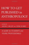 How to Get Published in Anthropology: A Guide for Students and Young Professionals - Oona Schmid, Catherine Besteman, Peter Biella, Tom Boellstorff, Don Brenneis, Mary Bucholtz, Paul N. Edwards, Paul A. Garber, Peter Givler, William Green, Linda Forman, Ricky S. Huard, Hugh W. Jarvis, Cecilia Vindrola Padros, John Kevin Trainor, James M. Wallace