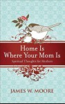 Home Is Where Your Mom Is: Spiritual Thoughts for Mothers - James W. Moore