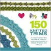 150 Knitted Trims: Designs for Beautiful Decorative Edgings, from Beaded Braids to Cables, Bobbles, and Fringes - Lesley Stanfield