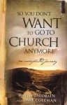 So You Don't Want to Go to Church Anymore: An Unexpected Journey - Wayne Jacobsen, Dave Coleman, Jake Colsen