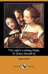 The Lady's Looking-Glass, to Dress Herself by (Dodo Press) - Aphra Behn
