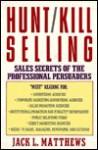 Hunt-Kill Selling: Sales Secrets of the Professional Persuaders - Jack L. Matthews