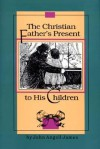 The Christian Father's Present to His Children - John Angell James