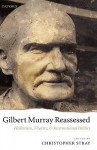 Gilbert Murray Reassessed: Hellenism, Theatre, and International Politics - Christopher Stray