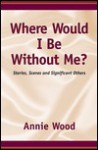 Where Would I Be Without Me? - Annie Wood