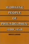 Working People of Philadelphia, 1800-1850 - Bruce Laurie