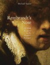 Rembrandt's Nose: Of Flesh and Spirit in the Master's Portraits - Michael Taylor, Rembrandt Harmenszoon Van Rijn