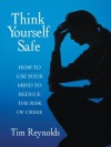 Think Yourself Safe (How to use your mind to reduce the risk of crime) - Tim Reynolds