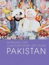 Hanging Fire: Contemporary Art from Pakistan - Salima Hashmi, Mohsin Hamid, Melissa Chiu, Vishakha N. Desai, Iftikhar Dadi, Carla Petievich, Ayesha Jalal, Quddus Mirza, Naazish Ata-Ullah, Vishakha N. Desai