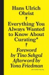Hans Ulrich Obrist: Everything You Always Wanted to Know About Curating But Were Afraid to Ask - Hans Ulrich Obrist, April Elizabeth Lamm