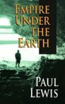Empire Under the Earth - Paul Lewis