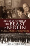 Aleister Crowley: The Beast in Berlin: Art, Sex, and Magick in the Weimar Republic - Tobias Churton