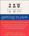 Getting to Yum: The 7 Secrets of Raising Eager Eaters - Karen Le Billon