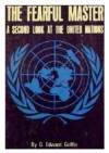 The fearful master; a second look at the United Nations - G. Edward Griffin